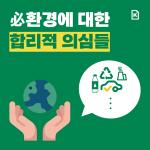 [카드뉴스] 필(必)환경에 대한 합리적 의심들